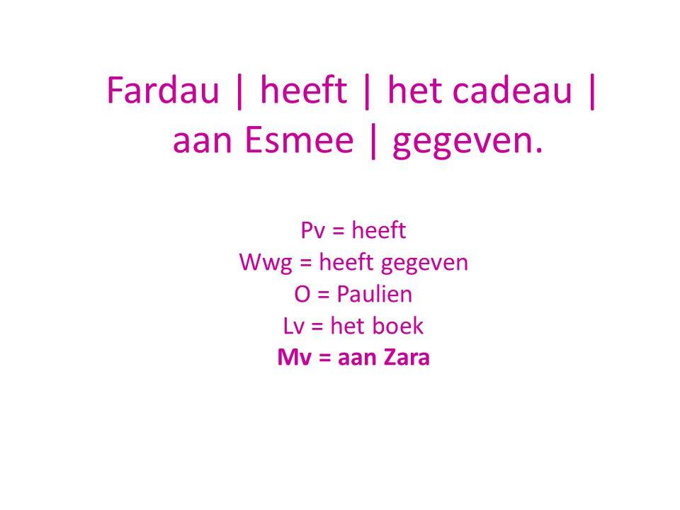 Fardau | heeft | het cadeau | aan Esmee | gegeven. Pv = heeft Wwg = heeft gegeven O = Paulien Lv = het boek Mv = aan Zara