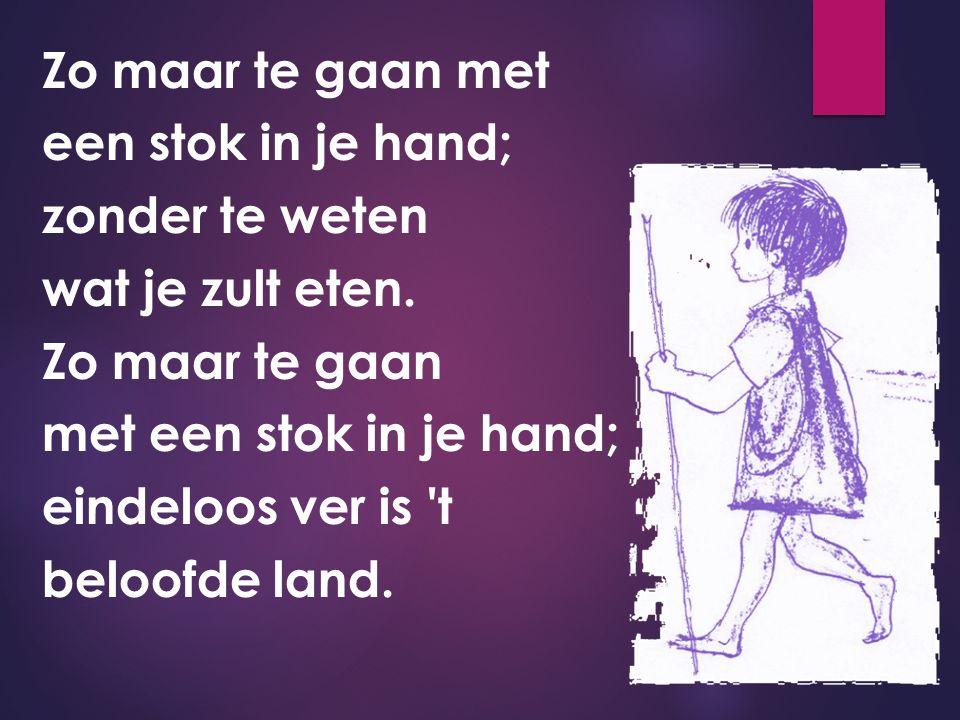 Zo maar te gaan met een stok in je hand; zonder te weten wat je zult eten. Zo maar te gaan met een stok in je hand; eindeloos ver is 't beloofde land.