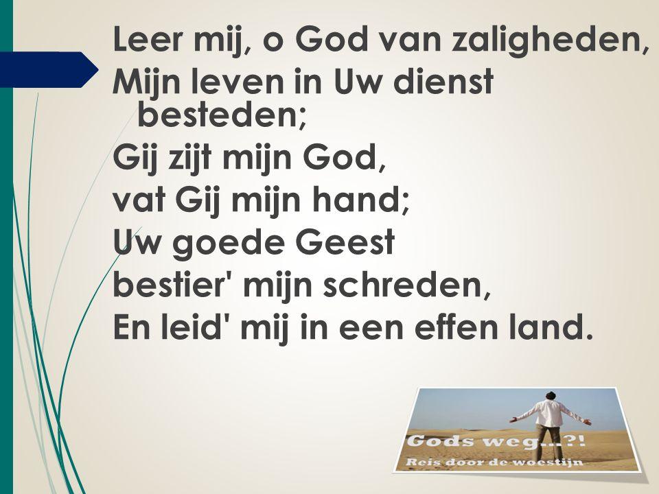 Leer mij, o God van zaligheden, Mijn leven in Uw dienst besteden; Gij zijt mijn God, vat Gij mijn hand; Uw goede Geest bestier mijn schreden, En leid mij in een effen land.