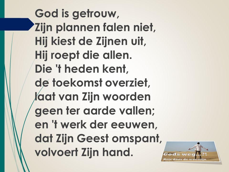 God is getrouw, Zijn plannen falen niet, Hij kiest de Zijnen uit, Hij roept die allen. Die 't heden kent, de toekomst overziet, laat van Zijn woorden