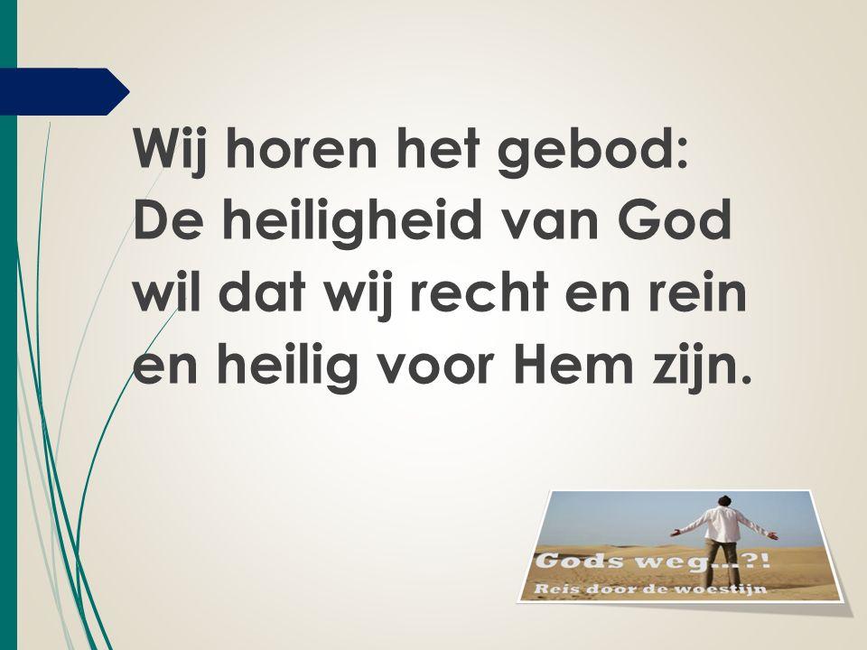 Wij horen het gebod: De heiligheid van God wil dat wij recht en rein en heilig voor Hem zijn.