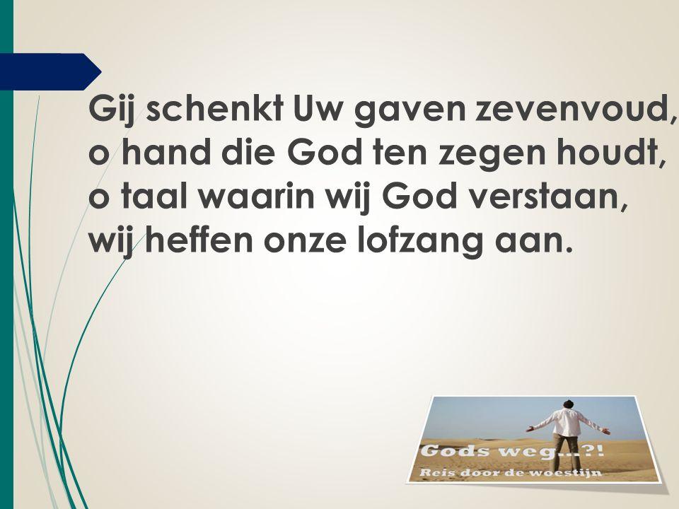 Gij schenkt Uw gaven zevenvoud, o hand die God ten zegen houdt, o taal waarin wij God verstaan, wij heffen onze lofzang aan.