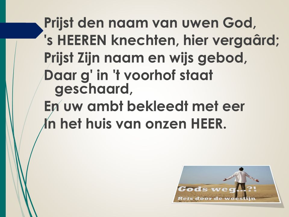 Prijst den naam van uwen God, s HEEREN knechten, hier vergaârd; Prijst Zijn naam en wijs gebod, Daar g in t voorhof staat geschaard, En uw ambt bekleedt met eer In het huis van onzen HEER.