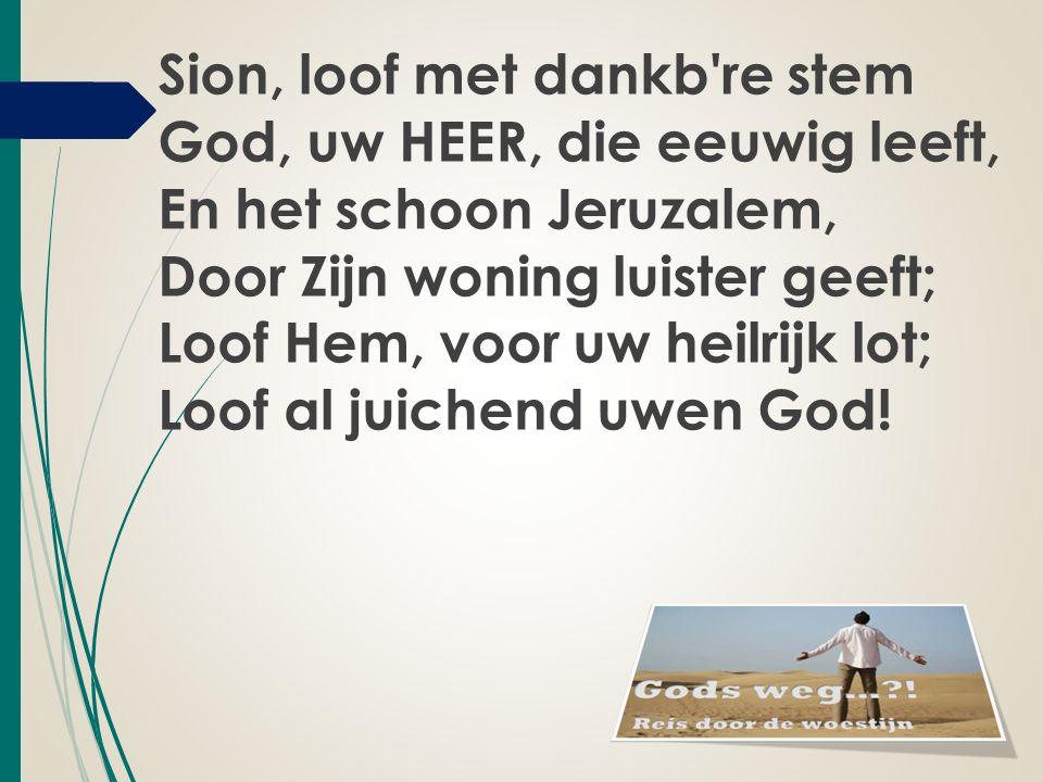 Sion, loof met dankb're stem God, uw HEER, die eeuwig leeft, En het schoon Jeruzalem, Door Zijn woning luister geeft; Loof Hem, voor uw heilrijk lot;