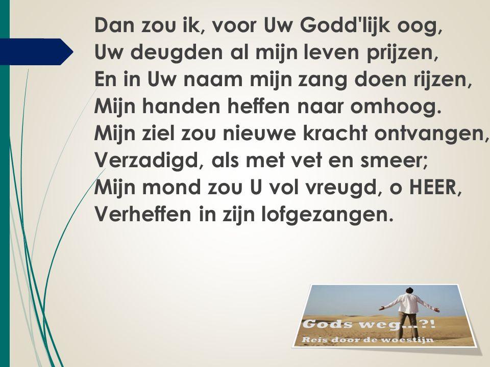 Dan zou ik, voor Uw Godd lijk oog, Uw deugden al mijn leven prijzen, En in Uw naam mijn zang doen rijzen, Mijn handen heffen naar omhoog.