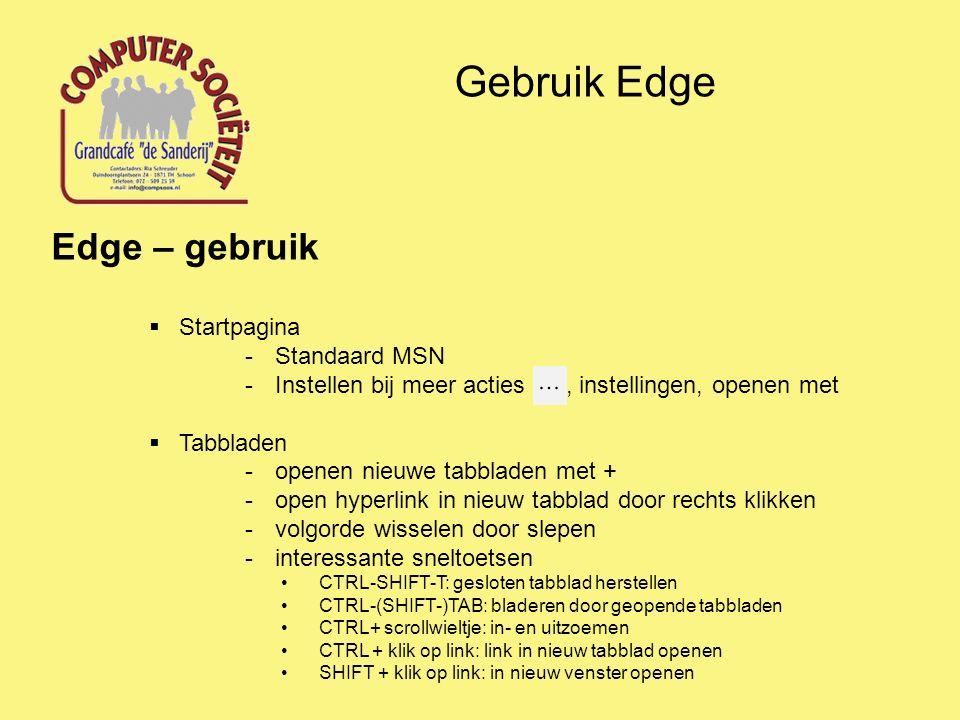 Gebruik Edge Edge – gebruik  Startpagina -Standaard MSN -Instellen bij meer acties, instellingen, openen met  Tabbladen -openen nieuwe tabbladen met + -open hyperlink in nieuw tabblad door rechts klikken -volgorde wisselen door slepen -interessante sneltoetsen CTRL-SHIFT-T: gesloten tabblad herstellen CTRL-(SHIFT-)TAB: bladeren door geopende tabbladen CTRL+ scrollwieltje: in- en uitzoemen CTRL + klik op link: link in nieuw tabblad openen SHIFT + klik op link: in nieuw venster openen