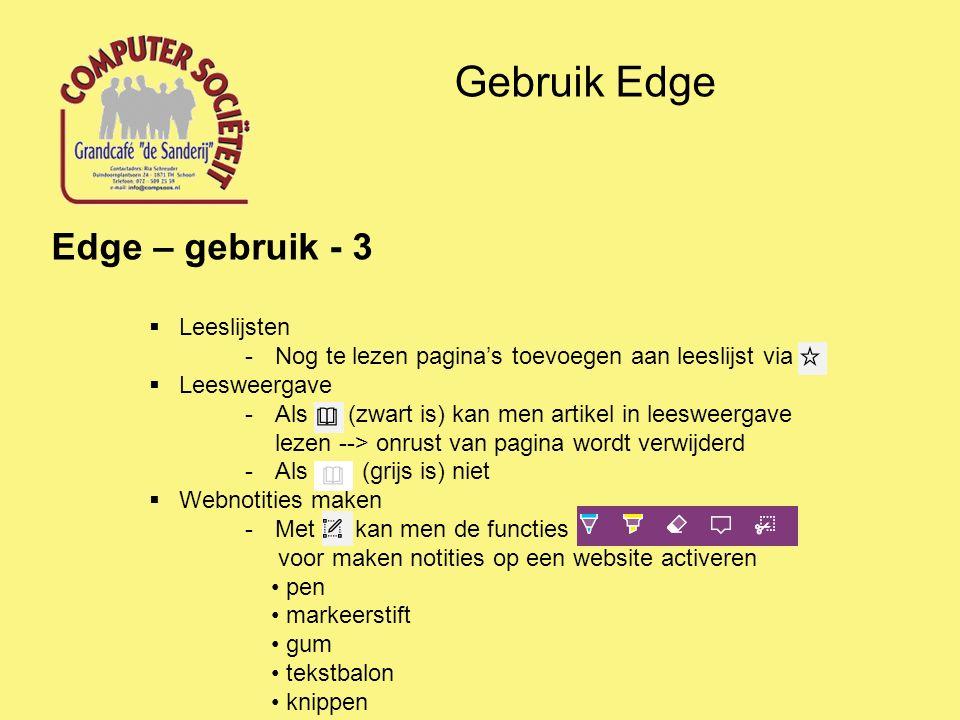 Gebruik Edge Edge – gebruik - 3  Leeslijsten -Nog te lezen pagina's toevoegen aan leeslijst via  Leesweergave -Als (zwart is) kan men artikel in leesweergave lezen --> onrust van pagina wordt verwijderd -Als (grijs is) niet  Webnotities maken -Met kan men de functies voor maken notities op een website activeren pen markeerstift gum tekstbalon knippen