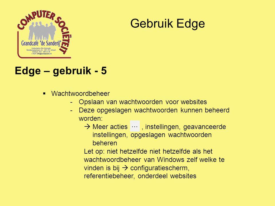 Gebruik Edge Edge – gebruik - 5  Wachtwoordbeheer -Opslaan van wachtwoorden voor websites -Deze opgeslagen wachtwoorden kunnen beheerd worden:  Meer acties, instellingen, geavanceerde instellingen, opgeslagen wachtwoorden beheren Let op: niet hetzelfde niet hetzelfde als het wachtwoordbeheer van Windows zelf welke te vinden is bij  configuratiescherm, referentiebeheer, onderdeel websites