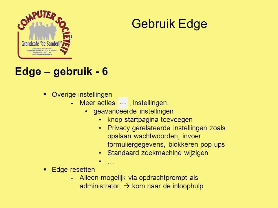 Gebruik Edge Edge – gebruik - 6  Overige instellingen -Meer acties, instellingen, geavanceerde instellingen knop startpagina toevoegen Privacy gerelateerde instellingen zoals opslaan wachtwoorden, invoer formuliergegevens, blokkeren pop-ups Standaard zoekmachine wijzigen …  Edge resetten -Alleen mogelijk via opdrachtprompt als administrator,  kom naar de inloophulp