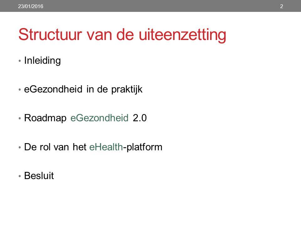 Structuur van de uiteenzetting Inleiding eGezondheid in de praktijk Roadmap eGezondheid 2.0 De rol van het eHealth-platform Besluit 23/01/20162