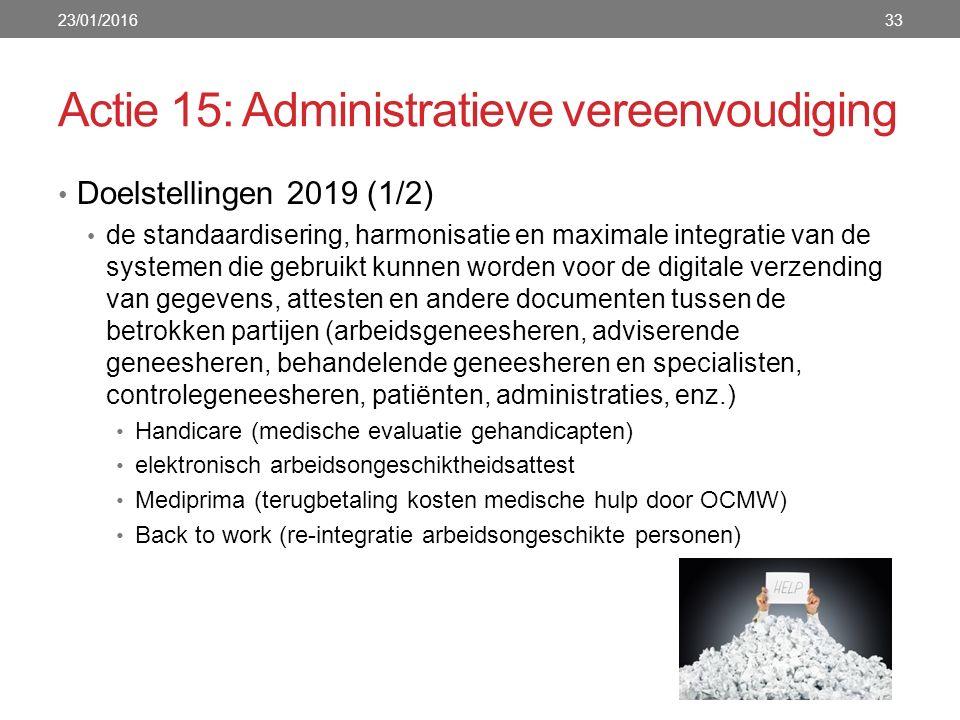 Actie 15: Administratieve vereenvoudiging Doelstellingen 2019 (1/2) de standaardisering, harmonisatie en maximale integratie van de systemen die gebruikt kunnen worden voor de digitale verzending van gegevens, attesten en andere documenten tussen de betrokken partijen (arbeidsgeneesheren, adviserende geneesheren, behandelende geneesheren en specialisten, controlegeneesheren, patiënten, administraties, enz.) Handicare (medische evaluatie gehandicapten) elektronisch arbeidsongeschiktheidsattest Mediprima (terugbetaling kosten medische hulp door OCMW) Back to work (re-integratie arbeidsongeschikte personen) 23/01/201633