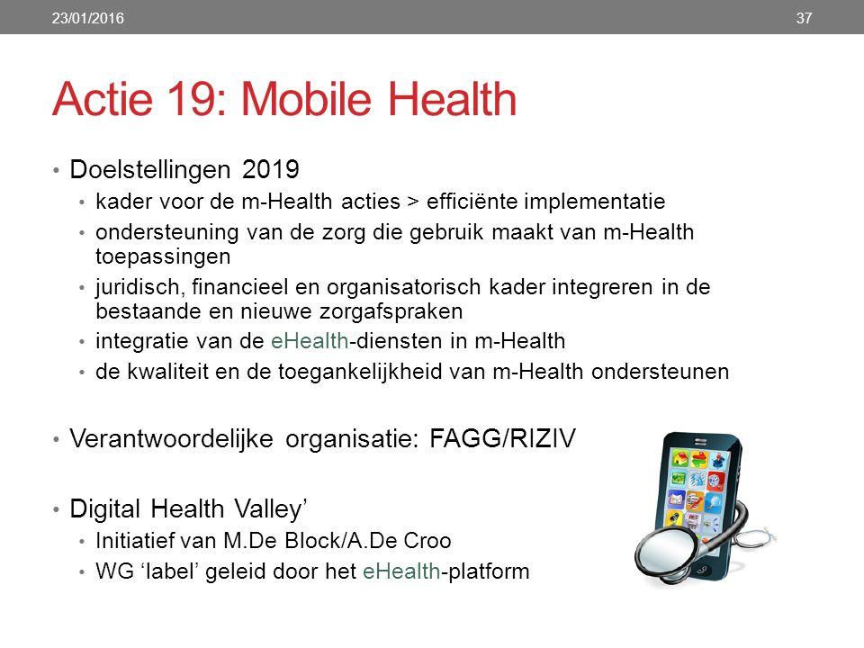 Actie 19: Mobile Health Doelstellingen 2019 kader voor de m-Health acties > efficiënte implementatie ondersteuning van de zorg die gebruik maakt van m-Health toepassingen juridisch, financieel en organisatorisch kader integreren in de bestaande en nieuwe zorgafspraken integratie van de eHealth-diensten in m-Health de kwaliteit en de toegankelijkheid van m-Health ondersteunen Verantwoordelijke organisatie: FAGG/RIZIV Digital Health Valley' Initiatief van M.De Block/A.De Croo WG 'label' geleid door het eHealth-platform 23/01/201637