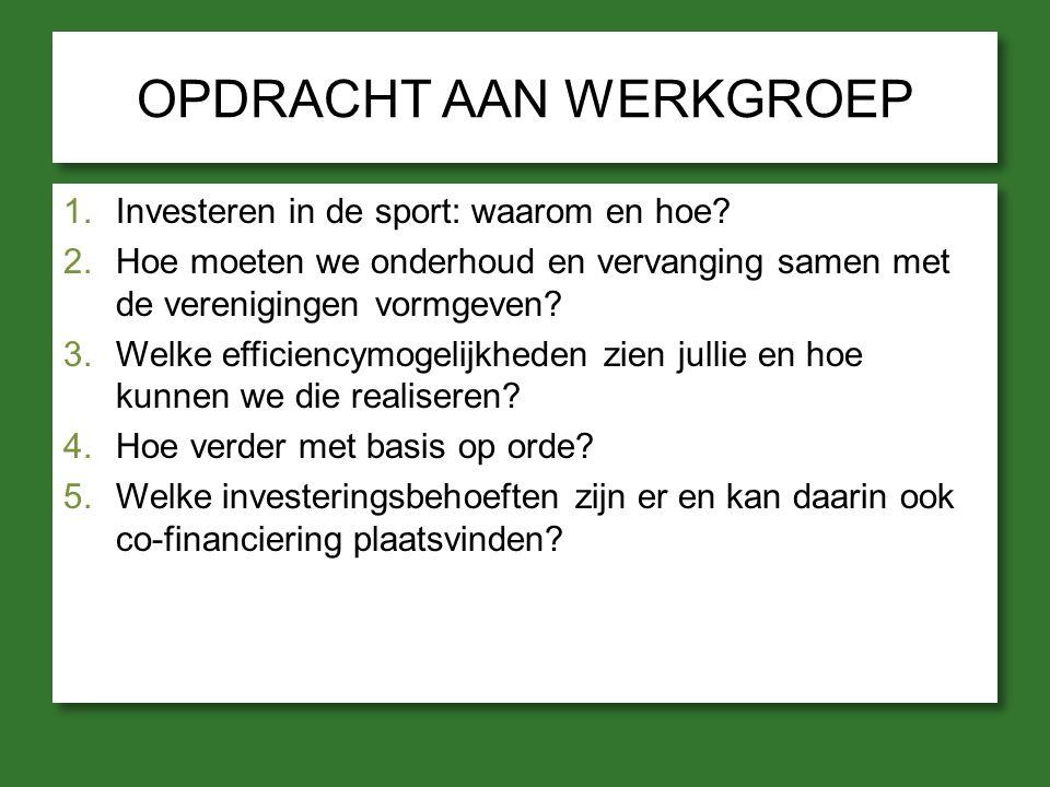 OPDRACHT AAN WERKGROEP 1.Investeren in de sport: waarom en hoe? 2.Hoe moeten we onderhoud en vervanging samen met de verenigingen vormgeven? 3.Welke e