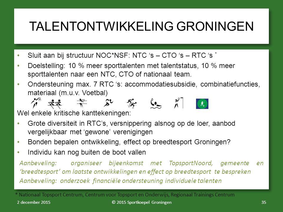 TALENTONTWIKKELING GRONINGEN Sluit aan bij structuur NOC*NSF: NTC 's – CTO 's – RTC 's * Doelstelling: 10 % meer sporttalenten met talentstatus, 10 % meer sporttalenten naar een NTC, CTO of nationaal team.