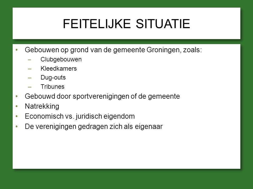FEITELIJKE SITUATIE Gebouwen op grond van de gemeente Groningen, zoals: – Clubgebouwen –Kleedkamers –Dug-outs –Tribunes Gebouwd door sportverenigingen