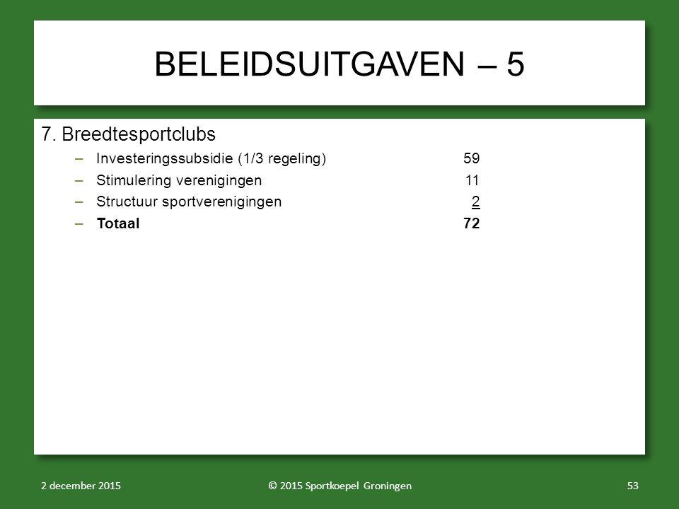 BELEIDSUITGAVEN – 5 7. Breedtesportclubs –Investeringssubsidie (1/3 regeling)59 –Stimulering verenigingen11 –Structuur sportverenigingen2 –Totaal72 7.