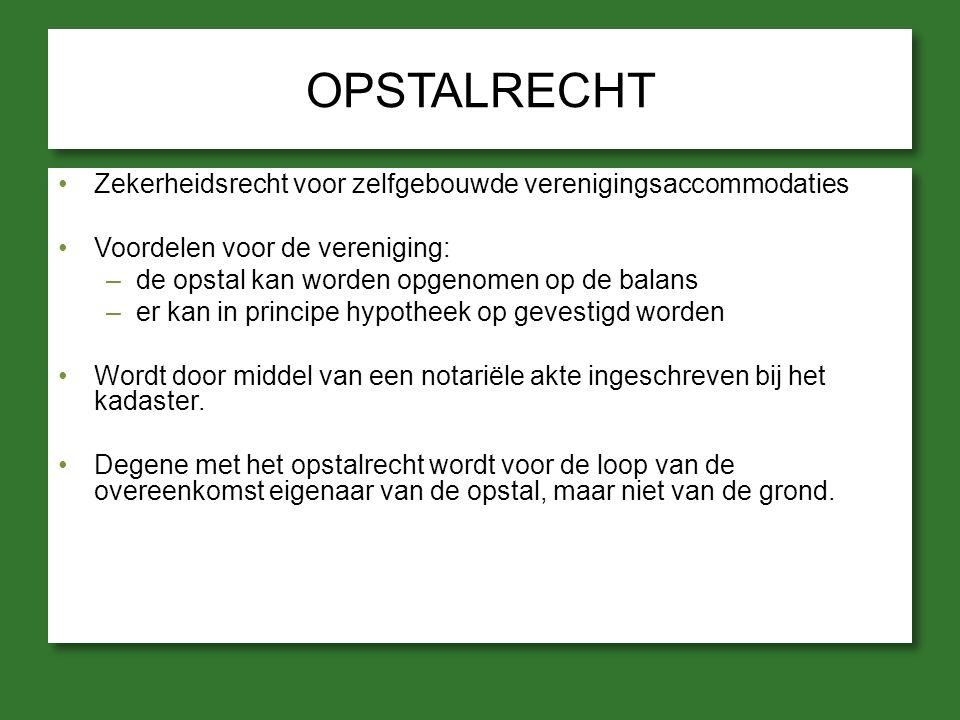 OPSTALRECHT Zekerheidsrecht voor zelfgebouwde verenigingsaccommodaties Voordelen voor de vereniging: –de opstal kan worden opgenomen op de balans –er