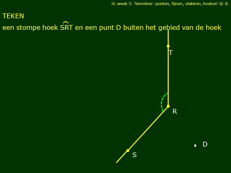 TEKEN een stompe hoek SRT en een punt D buiten het gebied van de hoek S R T. D 5L week 3: 'Vormleer: punten, lijnen, vlakken, hoeken' © JL
