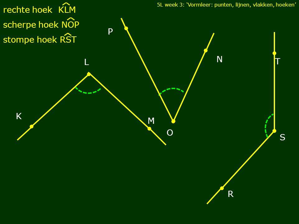 5L week 3: 'Vormleer: punten, lijnen, vlakken, hoeken' rechte hoek KLM scherpe hoek NOP stompe hoek RST M L K N P O R S T