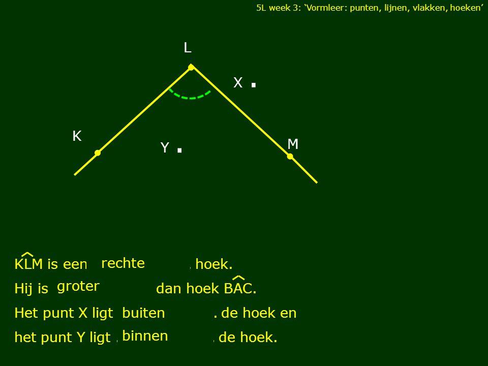 5L week 3: 'Vormleer: punten, lijnen, vlakken, hoeken' M L K X. Y. KLM is een.................... hoek. Hij is.................... dan hoek BAC. Het p