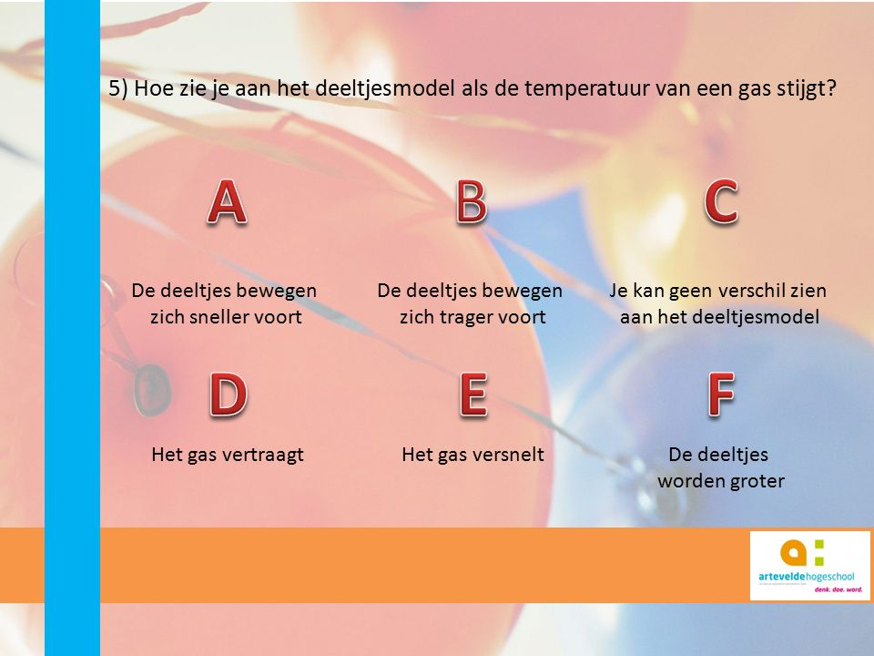 5) Hoe zie je aan het deeltjesmodel als de temperatuur van een gas stijgt? De deeltjes bewegen zich sneller voort De deeltjes bewegen zich trager voor