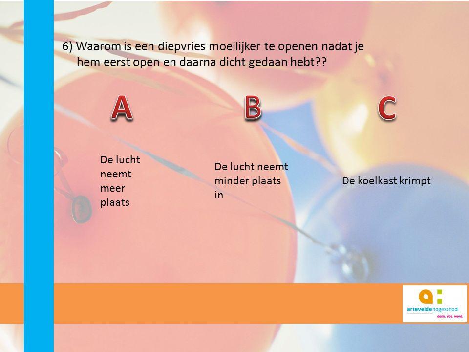 6) Waarom is een diepvries moeilijker te openen nadat je hem eerst open en daarna dicht gedaan hebt?? De lucht neemt meer plaats De lucht neemt minder