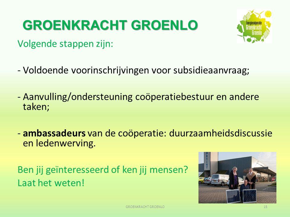GROENKRACHT GROENLO Volgende stappen zijn: -Voldoende voorinschrijvingen voor subsidieaanvraag; -Aanvulling/ondersteuning coöperatiebestuur en andere taken; -ambassadeurs van de coöperatie: duurzaamheidsdiscussie en ledenwerving.