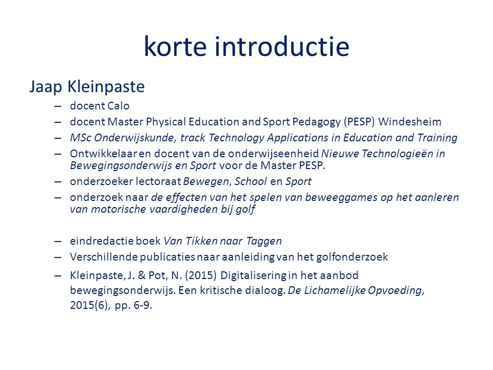 korte introductie Jaap Kleinpaste – docent Calo – docent Master Physical Education and Sport Pedagogy (PESP) Windesheim – MSc Onderwijskunde, track Technology Applications in Education and Training – Ontwikkelaar en docent van de onderwijseenheid Nieuwe Technologieën in Bewegingsonderwijs en Sport voor de Master PESP.