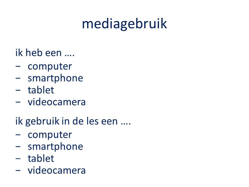 mediagebruik ik heb een …. −computer −smartphone −tablet −videocamera ik gebruik in de les een ….
