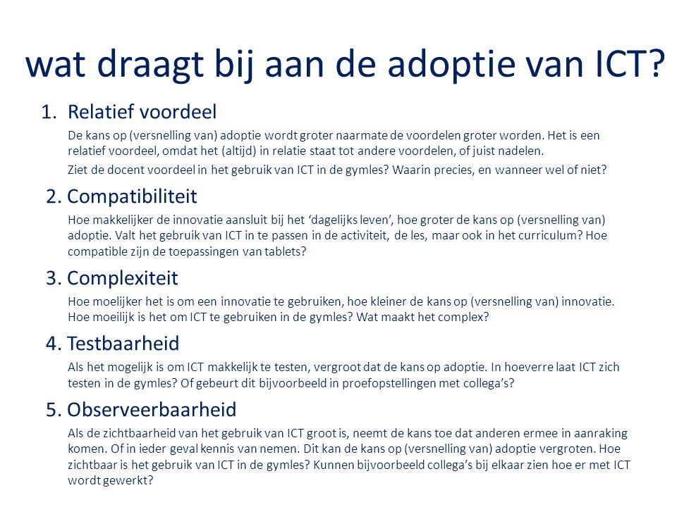 wat draagt bij aan de adoptie van ICT? 1.Relatief voordeel De kans op (versnelling van) adoptie wordt groter naarmate de voordelen groter worden. Het