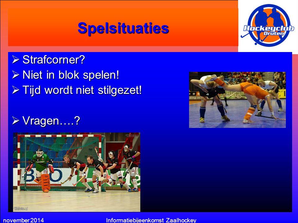 november 2014Informatiebijeenkomst Zaalhockey Spelsituaties  Strafcorner?  Niet in blok spelen!  Tijd wordt niet stilgezet!  Vragen….?