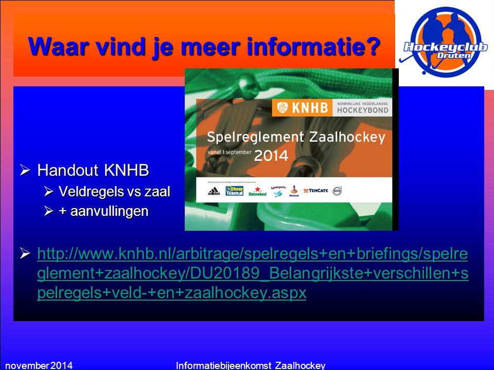november 2014Informatiebijeenkomst Zaalhockey Waar vind je meer informatie?  Handout KNHB  Veldregels vs zaal  + aanvullingen  http://www.knhb.nl/