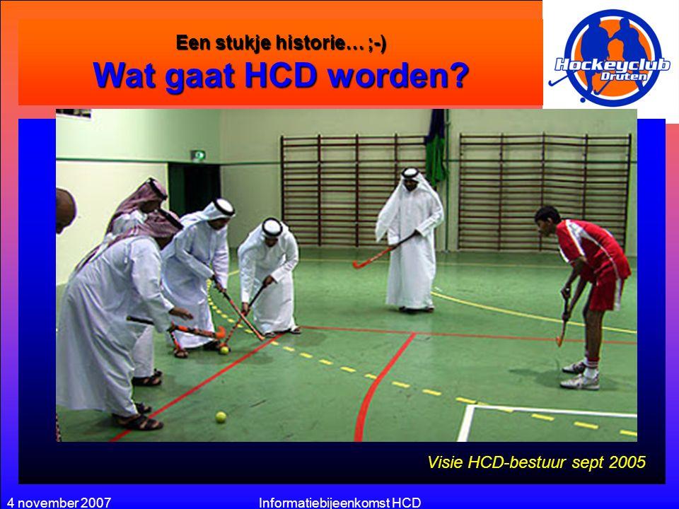 4 november 2007Informatiebijeenkomst HCD Een stukje historie… ;-) Wat gaat HCD worden? Actieve én gezellige hockey vereniging waar sportief gepresteer