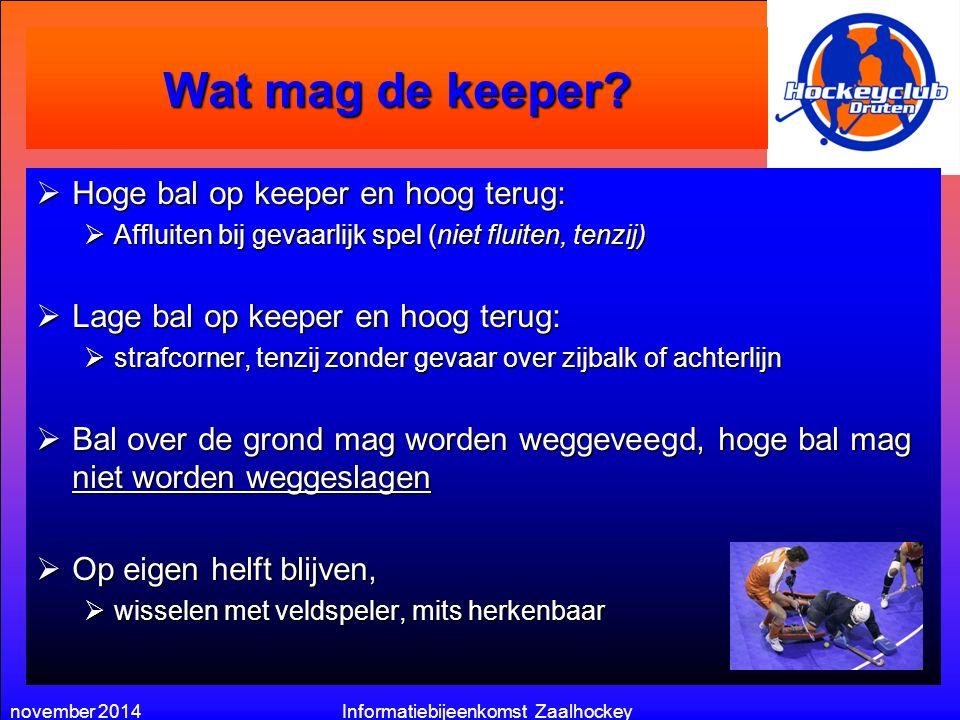 november 2014Informatiebijeenkomst Zaalhockey Wat mag de keeper?  Hoge bal op keeper en hoog terug:  Affluiten bij gevaarlijk spel (niet fluiten, te