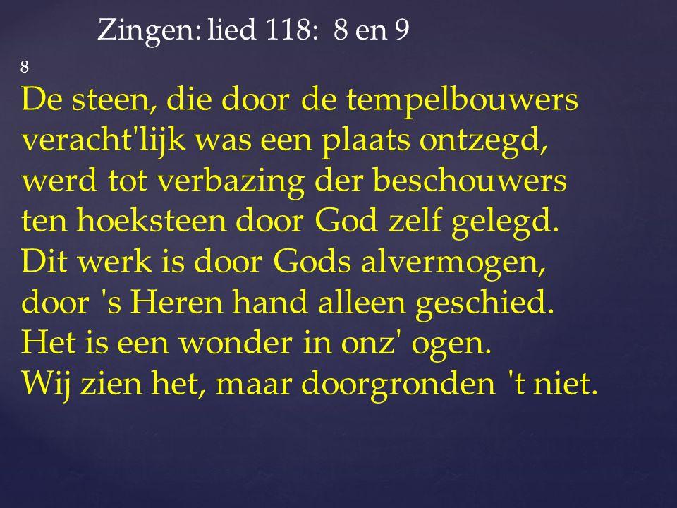 Zingen: lied 118: 8 en 9 8 De steen, die door de tempelbouwers veracht lijk was een plaats ontzegd, werd tot verbazing der beschouwers ten hoeksteen door God zelf gelegd.
