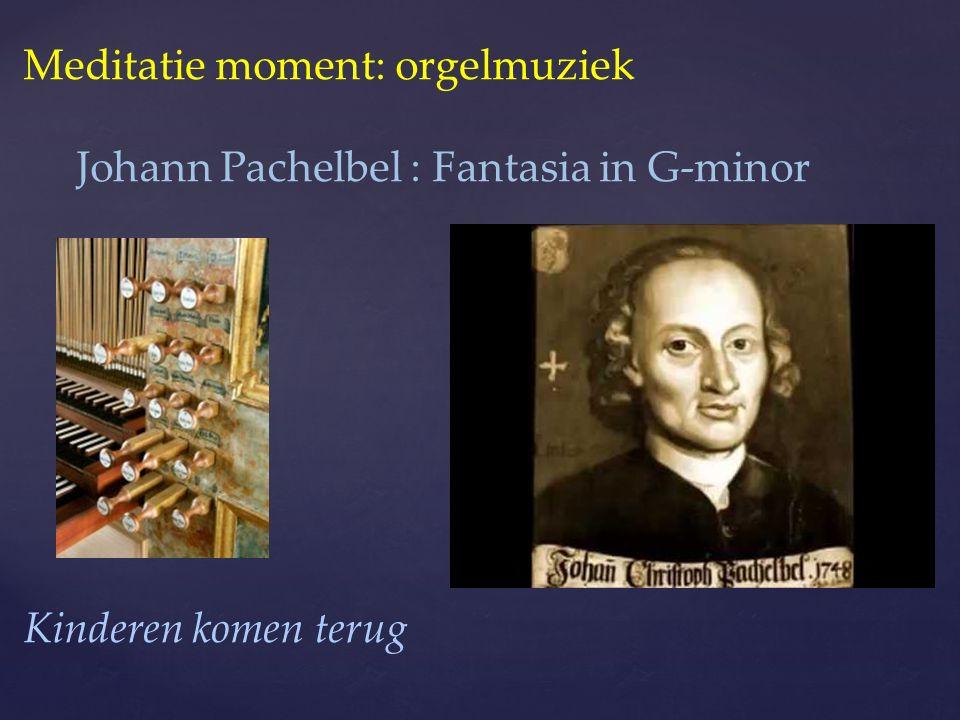 Meditatie moment: orgelmuziek Johann Pachelbel : Fantasia in G-minor Kinderen komen terug