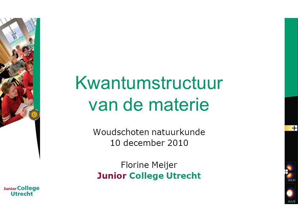 Kwantumstructuur van de materie Woudschoten natuurkunde 10 december 2010 Florine Meijer Junior College Utrecht