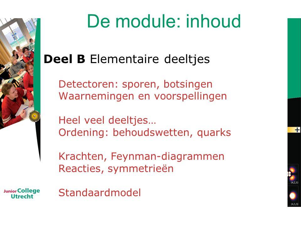 De module: inhoud Deel B Elementaire deeltjes Detectoren: sporen, botsingen Waarnemingen en voorspellingen Heel veel deeltjes… Ordening: behoudswetten, quarks Krachten, Feynman-diagrammen Reacties, symmetrieën Standaardmodel
