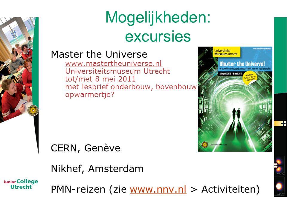 Mogelijkheden: excursies Master the Universe www.mastertheuniverse.nl Universiteitsmuseum Utrecht tot/met 8 mei 2011 met lesbrief onderbouw, bovenbouw opwarmertje.