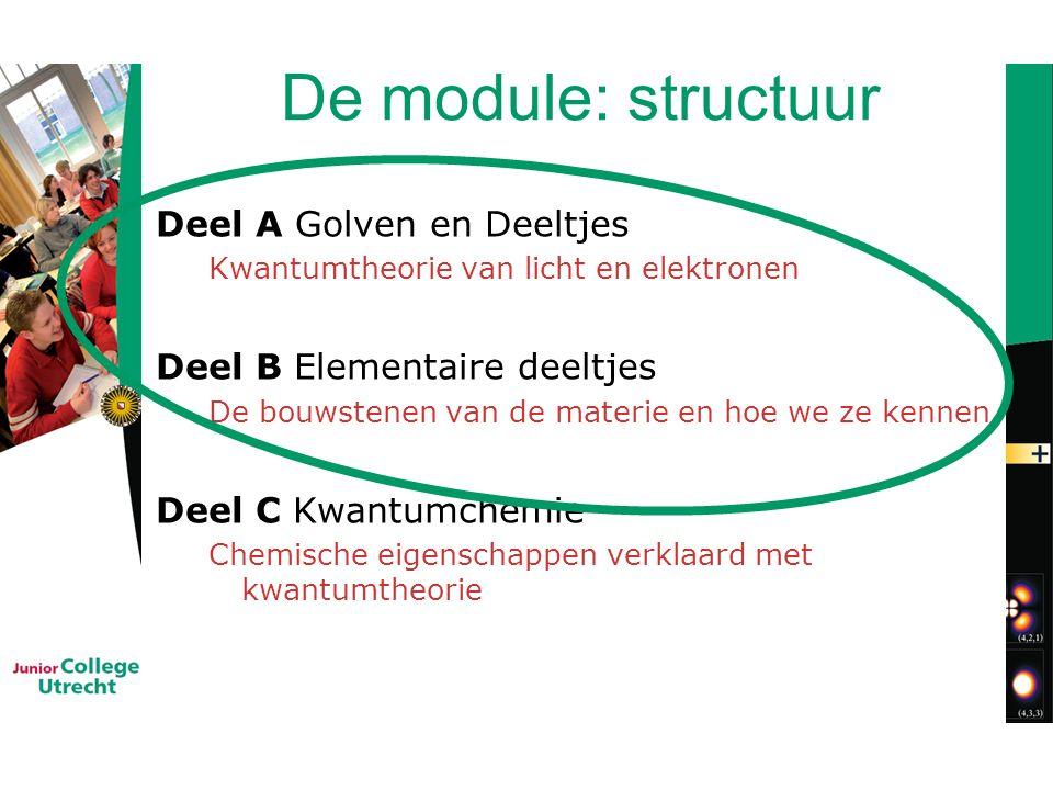 De module: structuur Deel A Golven en Deeltjes Kwantumtheorie van licht en elektronen Deel B Elementaire deeltjes De bouwstenen van de materie en hoe we ze kennen Deel C Kwantumchemie Chemische eigenschappen verklaard met kwantumtheorie