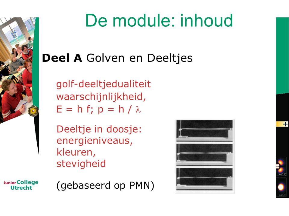 De module: inhoud Deel A Golven en Deeltjes golf-deeltjedualiteit waarschijnlijkheid, E = h f; p = h / (gebaseerd op PMN) Deeltje in doosje: energieniveaus, kleuren, stevigheid
