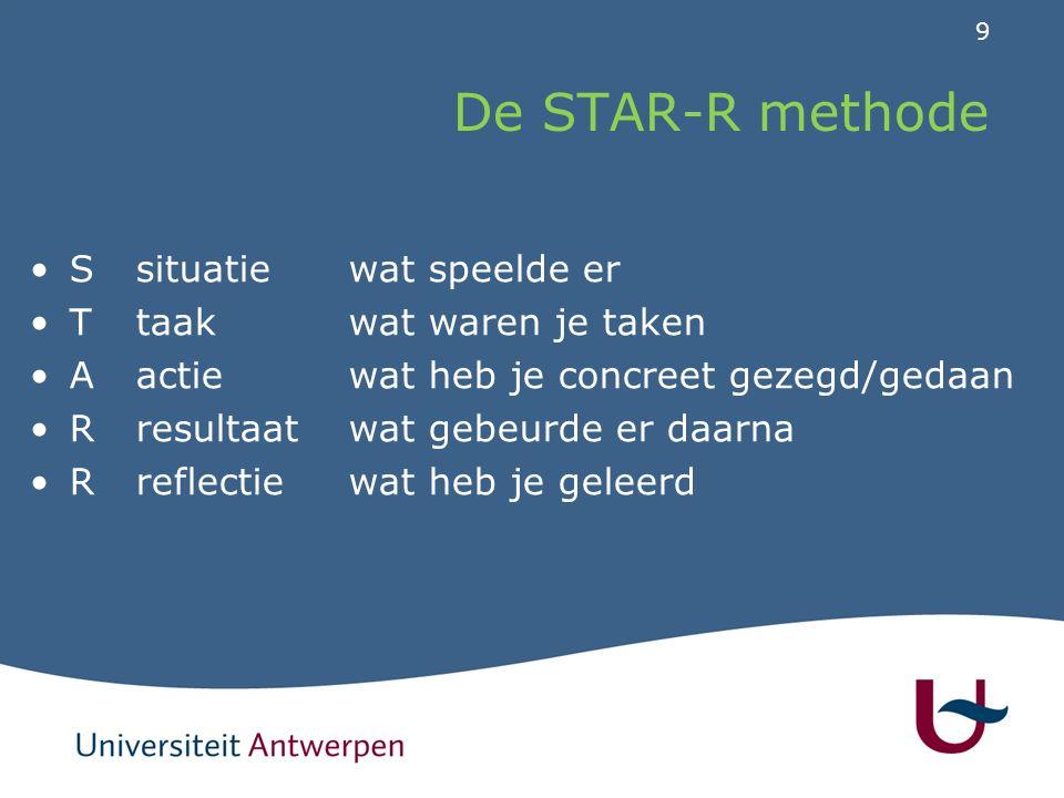 9 De STAR-R methode Ssituatie wat speelde er Ttaakwat waren je taken Aactiewat heb je concreet gezegd/gedaan Rresultaatwat gebeurde er daarna Rreflectiewat heb je geleerd