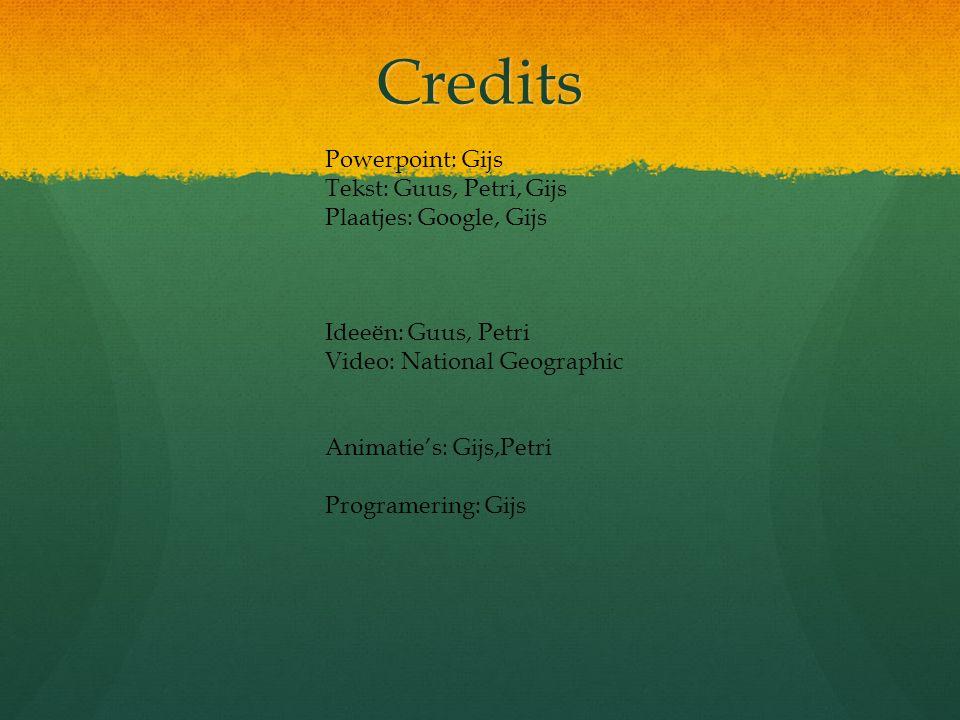 Credits Powerpoint: Gijs Tekst: Guus, Petri, Gijs Plaatjes: Google, Gijs Ideeën: Guus, Petri Video: National Geographic Animatie's: Gijs,Petri Program