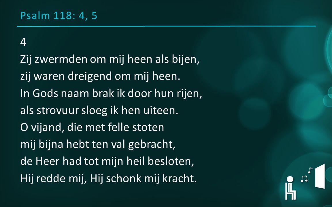 Psalm 118: 4, 5 4 Zij zwermden om mij heen als bijen, zij waren dreigend om mij heen.