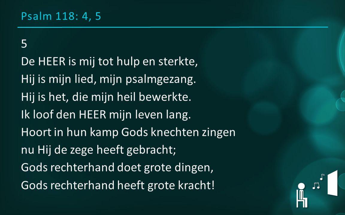 Psalm 118: 4, 5 5 De HEER is mij tot hulp en sterkte, Hij is mijn lied, mijn psalmgezang.