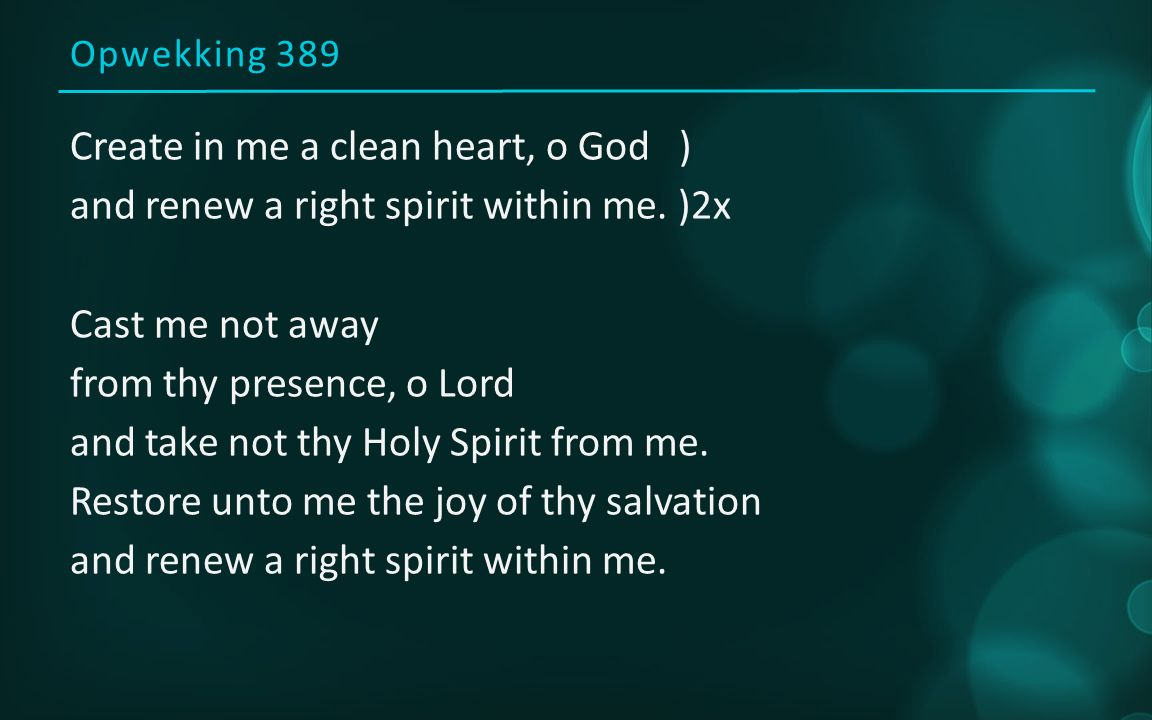 Opwekking 389 Create in me a clean heart, o God ) and renew a right spirit within me. )2x Cast me not away from thy presence, o Lord and take not thy