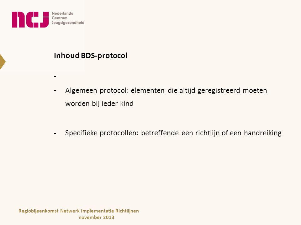 Inhoud BDS-protocol - Algemeen protocol: elementen die altijd geregistreerd moeten worden bij ieder kind -Specifieke protocollen: betreffende een richtlijn of een handreiking Regiobijeenkomst Netwerk Implementatie Richtlijnen november 2013