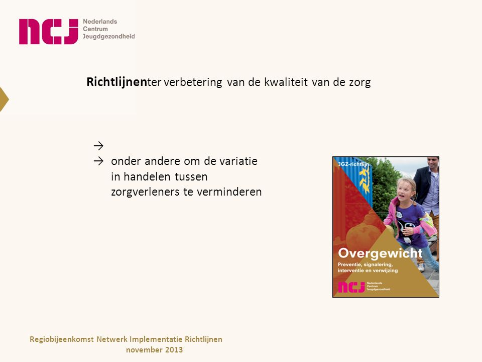 Richtlijnen ter verbetering van de kwaliteit van de zorg → onder andere om de variatie in handelen tussen zorgverleners te verminderen = uniformiteit Regiobijeenkomst Netwerk Implementatie Richtlijnen november 2013