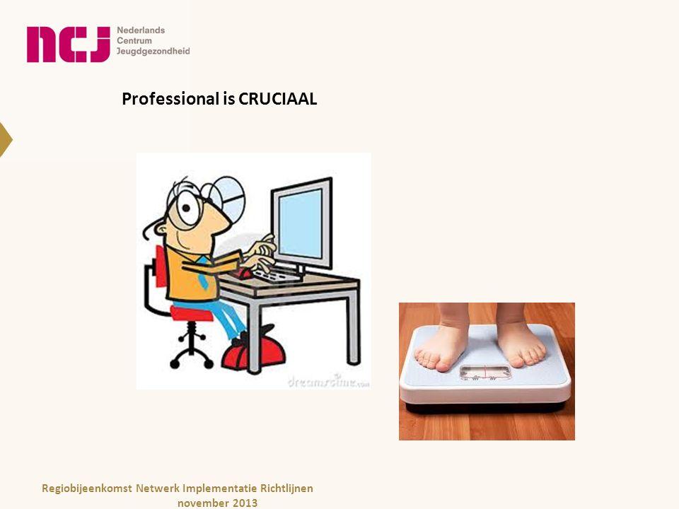 Professional is CRUCIAAL Regiobijeenkomst Netwerk Implementatie Richtlijnen november 2013