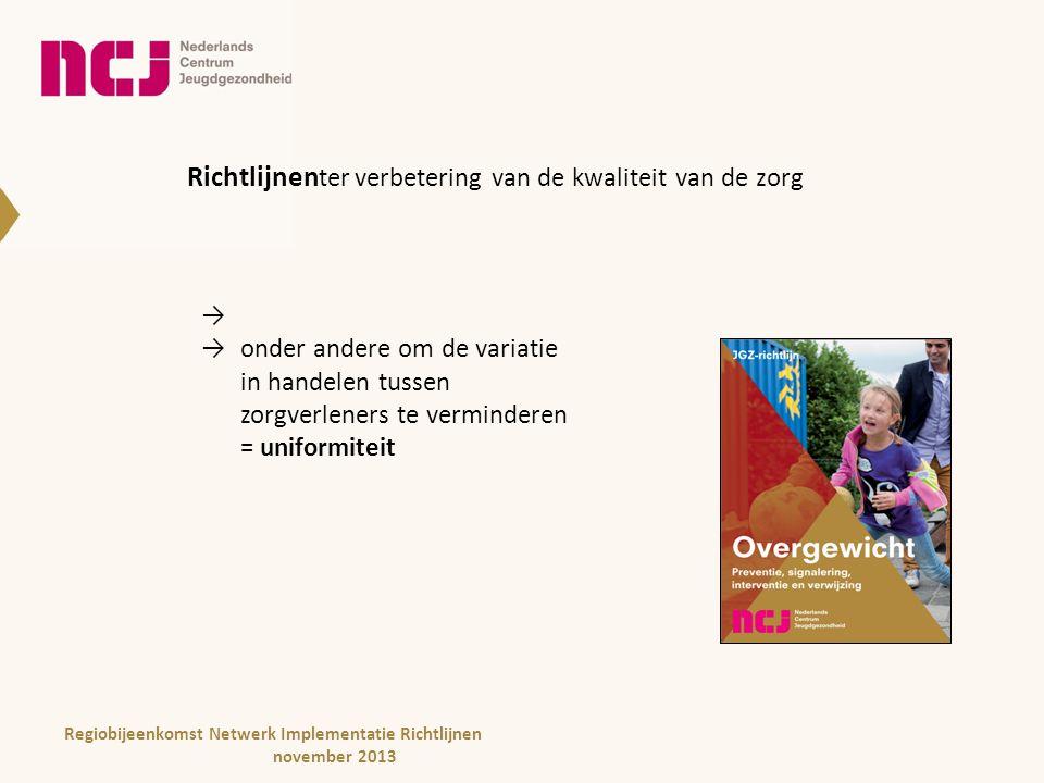 Uniformiteit - Biedt transparantie -Toename efficiëntie en effectiviteit -Beter overdraagbaar -Betere beheersbaar -Groter lerend vermogen Regiobijeenkomst Netwerk Implementatie Richtlijnen november 2013